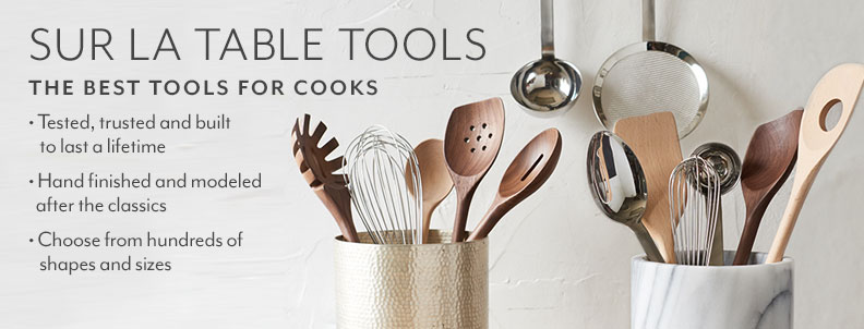Sur la Table Tools, the best tools for cooks. Tested, Trusted and built to last a lifetime. Hand finished and modeled after the classics. Choose from hundreds of shapes and sizes.