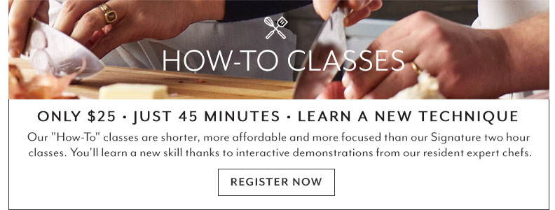 How-to classes only $25. Just 45 minutes, learn a new technique. Our How-To Classes are shorter, more affordable and more focused than our Signature two hour classes. You'll learn a new skill thanks to interactive demonstrations from our resident expert chefs. Register now.
