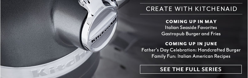 Create with Kitchenaid. Coming up in May Italian Seaside Favorites and Gastropub Burger and Fries. Coming up in June Father's Day Celebration: Handcrafted Burger & Family Fun: Italian American Recipes.