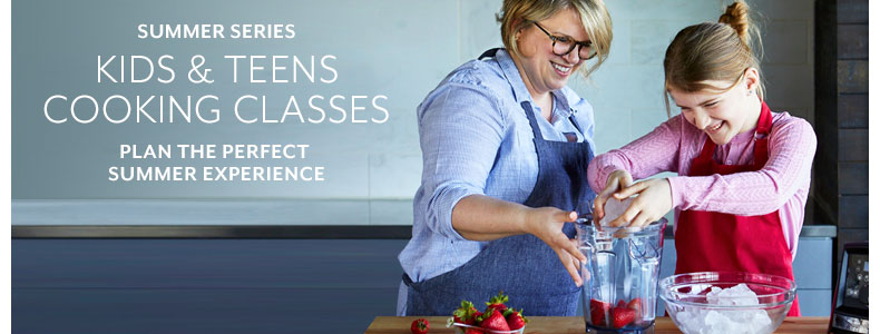 Cooking Classes Kids' and Teens' Series. Plan the perfect summer experience.
