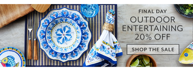 Final day outdoor entertaining 20% off. Shop the sale.
