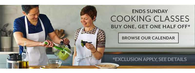 Ends Sunday cooking classes buy one, get one half off. Browse our calendar. Exclusions apply, see details.
