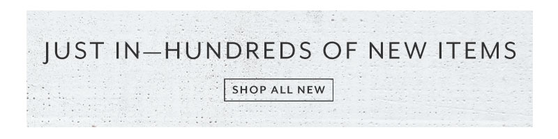 Just in, hundreds of new items. Shop all  new.