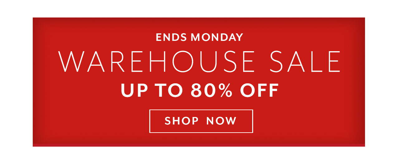 Ends Monday. Warehouse sale. up to 80% off