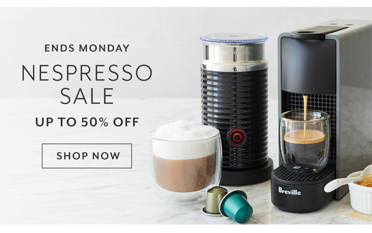 Ends Monday Nespresso sale up to 50% off. Shop now.
