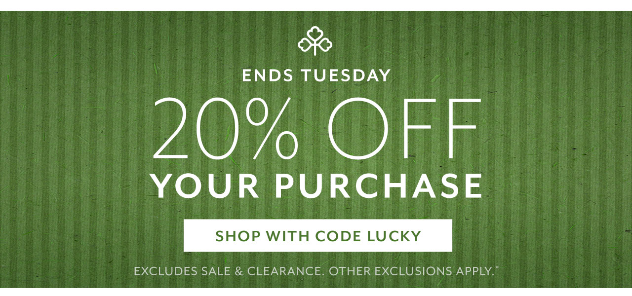 Ends Tuesday 20% off your purchase shop with code LUCKY. Excludes sale & clearance, other exclusions apply.