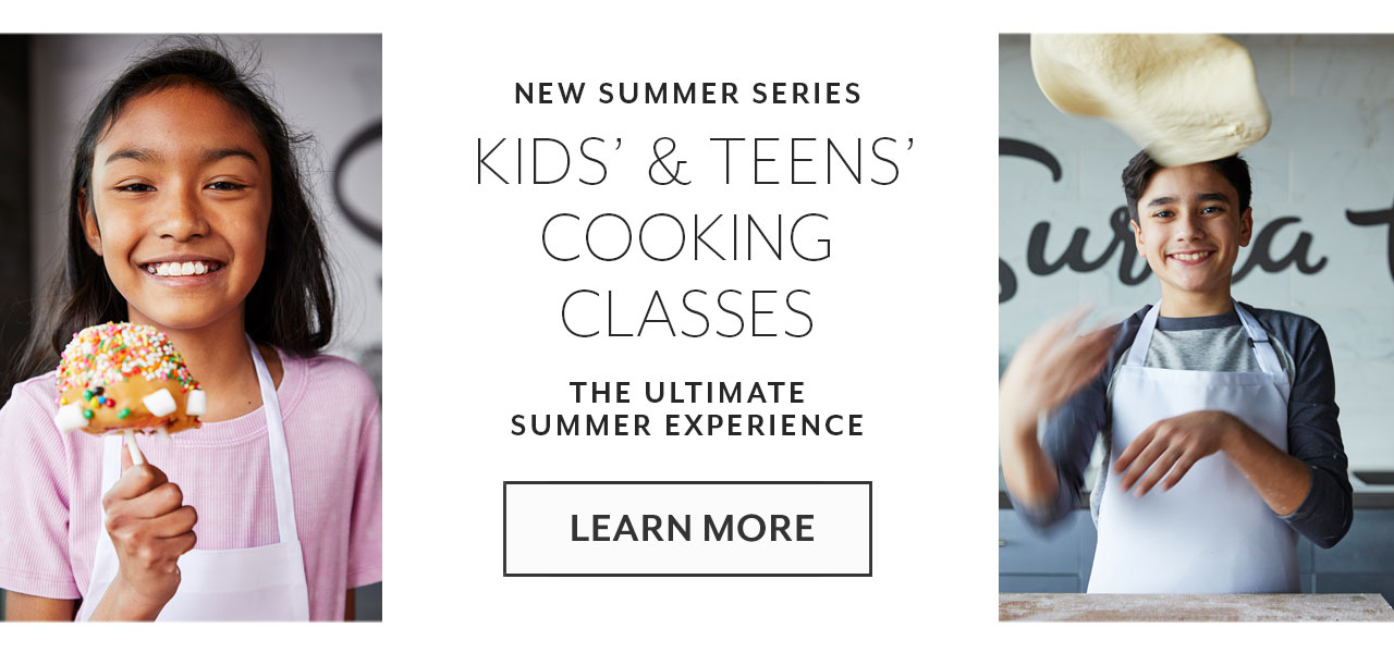 New summer series kids' & teens' cooking classes, the ultimate summer experience. Learn more.