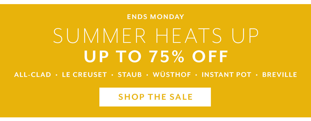 Ends Monday. Summer Heats Up, up to 75% off. Shop the sale.