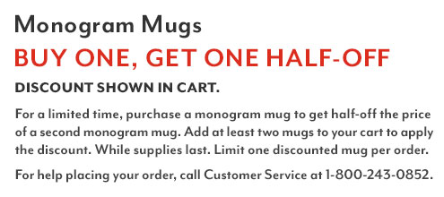 Monogram Mugs buy one, get one free. Discount shown in cart. Shop all eligible items. For a limited time, with the purchase of a monogram mug you get a second monogram mug for free. Add at least two mugs to your cart to apply the discount. While supplies last. Limit one free mug per order.