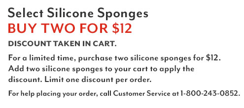 Select Silicone Sponges buy two for $12. Discount taken in cart. For a limited time purchase two silicone sponges for $12. Add two silicone sponges to your cart to apply the discount. Limit one discount per order. For help placing your order, call customer service at 1-800-243-0852.