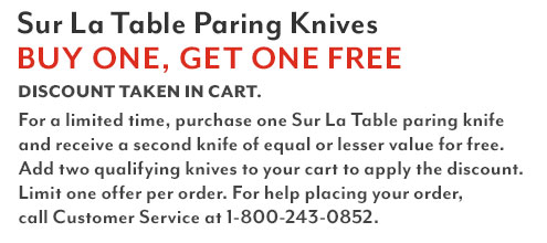 Sur La Table paring knives, buy one, get One free. Discount taken in cart.For a limited time, purchase one Sur La Table knife and receive a second knife of equal or lesser value for free. Add two qualifying knives to your cart to apply the discount. Limit one offer set per order. For help placing your order, call Customer Service at 1-800-243-0852.