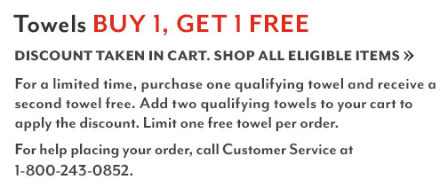 Towels buy 1 get 1 free. Discount taken in cart. Shop all eligible items. For a limited time, purchase one qualifying towel and receive a second towel free. Add two qualifying towels to your cart to apply the discount. Limit one free towel per order. For help placing your order, call customer service at 1-800-243-0852.