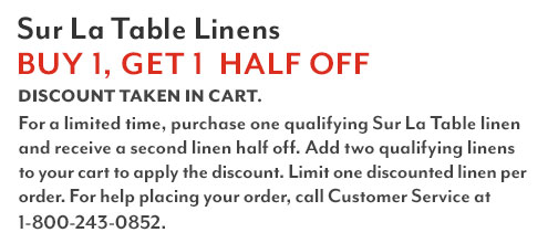 Sur La Table Linens buy one, get one half off. Discount taken in cart. For a limited time, purchase one qualifying Sur La Table linen and receive a second linen half off. Add two qualifying linens to your cart to apply the discount. Limit one discounted linen per order.
