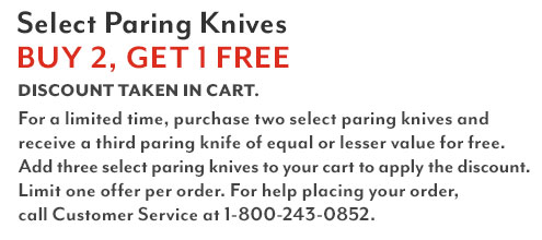 Select paring knives, buy two, get One free. Discount taken in cart.For a limited time, purchase two select paring knives and receive a third paring knife of equal or lesser value for free. Add three select paring knives to your cart to apply the discount. Limit one offer per order. For help placing your order, call Customer Service at 1-800-243-0852.