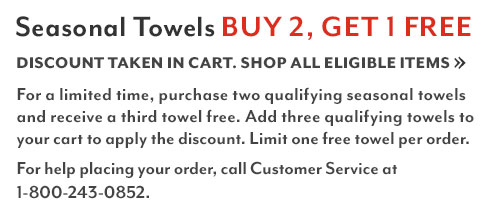 Seasonal Towels buy 2 get 1 free. Discount taken in cart. Shop all eligible items. For a limited time, purchase two qualifying seasonal towels and receive a third towel free. Add three towels to your cart to apply the discount. Limit one free towel per order. For help placing your order, call customer service at 1-800-243-0852.