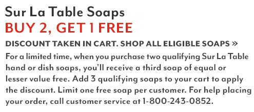 Sur La Table Soaps Buy 2 get 1 free. Discount taken in cart. Shop all eligible dish soaps. For a limited time when you purchase two qualifying Sur La Table hand or dish soap, you'll receive the second hand or dish soap of equal or lesser value free. Add 3 soaps to your cart to apply the discount. Limit one free soap per customer. For help placing your order, call customer service at 1-800-243-0852.