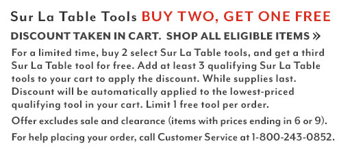 Sur La Table tools buy two, get one free. Discount taken in cart. Shop all eligible items. For a limited time buy 2 select Sur La Table tools and get a third Sur La Table tool for free. Add at least 3 Sur La Table tools to your cart to apply the discount. While supplies last. Discount will be automatically applied to the lowest-priced qualifying tool in your cart. Limit one free tool per order. For help placing your order, call customer service at 1-800-243-0852.