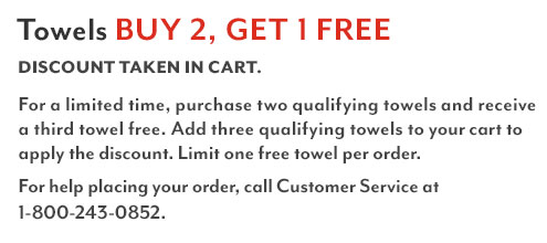 Towels buy 2 get 1 free. Discount taken in cart. Shop all eligible items. For a limited time, purchase one qualifying towel and receive a second towel free. Add two qualifying towels to your cart to apply the discount. Limit one free towel per order. For help placing your order, call customer service at 1-800-243-0852.
