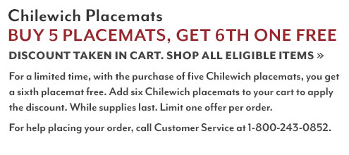 Chilewich Placemats Buy 5, Get 6th One Free. Shop all eligible items. For a limited time, with the purchase of five Chilewich placemats, you get a sixth placemat free. Add six Chilewich placemats to your cart to apply the discount. While supplies last. Limit one offer per order. For help placing your order, call customer service at 1-800-243-0852.