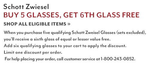 Schott Zwiesel Buy 5 Glasses, Get 6th Glass Free. Shop all eligible items. When you purchase five qualifying Schott Zwiesel glasses (sets excluded), you'll receive a sixth glass of equal or lesser for free. Add six qualifying glasses to your cart to apply the discount. Limit one discount per order. For help placing your order, call customer service at 1-800-243-0852.
