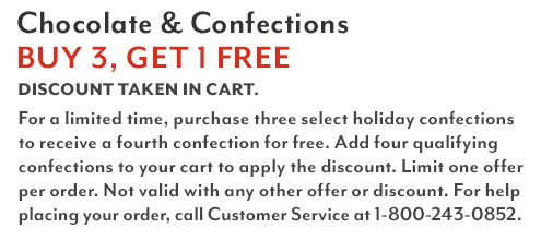 Chocolate & Confections buy 3, get 1 free. Discount taken in cart. For a limited time, purchase three select holiday confections to receive a fourth confection for free. Add four qualifying confections to your cart to apply the discount. Limit one offer per order. Not valid with any other offer or discount. For help placing your order, call Customer Service at 1-800-243-0852.