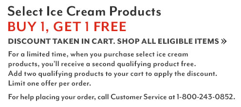 Select ice cream products buy 1 get 1 free. Discount shown in cart. Shop all eligible items. For a limited time when you purchase select ice cream products, you'll receive a second qualifying product free. Add two qualifying products to your cart to apply the discount. Limited one offer per order. For help placing your order call Customer Service at 1-800-243-0852.