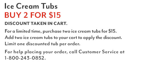 Ice Cream Tubs Buy Two for $15. Discount shown in cart. For a limited time, purchase two ice cream tubs for $15. Add two ice cream tubs to your cart to apply the discount. Limit one discounted tub per order. For help placing your order, call Customer Service at 1-800-243-0852.