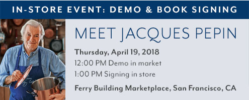 In-store event meet Jacques Pepin Thursday, April 19, 2018. 12pm demo in market. 1pm signing in store. Ferry Building Marketplace, San Francisco, CA.