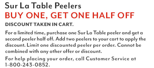 Sur La Table Peelers buy one, get one half off. Discount taken in cart. For a limited time, purchase one Sur La Table peeler and get a second peeler half off. Add two peelers to your cart to apply the discount. Limit one discounted peeler per order. For help placing your order, call Customer Service at 1-800-243-0852.