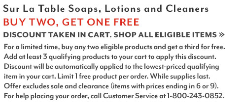 Sur La Table Soaps, Lotions & Cleaners Buy 2 get 1 free. Discount taken in cart. Shop all eligible dish soaps. For a limited time buy any two eligible products and get a third for free. Add at least 3 eligible products to your cart to apply the discount. Limit one free soap per customer. For help placing your order, call customer service at 1-800-243-0852.