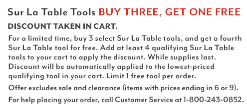 Sur La Table Tools Buy 3, Get 1 Free. Discount taken in cart. Shop all eligible items. For a limited time, buy three or more Sur La Table tools and get a fourth free. Add four or more qualifying items to your cart to apply the discount. For help placing your order, call customer service at 1-800-243-0852.