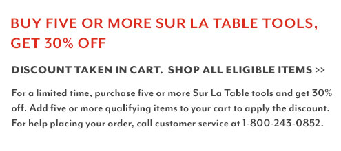 Buy Five or more Sur La Table Tools, Get 30% Off. Discount taken in cart. Shop all eligible items. For a limited time, purchase five or more Sur La Table tools and get 30% off. Add five or more qualifying items to your cart to apply the discount. 