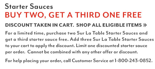 Starter sauces buy two, get one free. Discount taken in cart. Shop all eligible items. For a limited time, purchase two Sur La Table Starter Sauces and get a third starter sauce free. Add three Sur La Table Starter Sauces to your cart to apply the discount. Limit one discounted starter sauce per order. For help placing your order, call customer service at 1-800-243-0852.