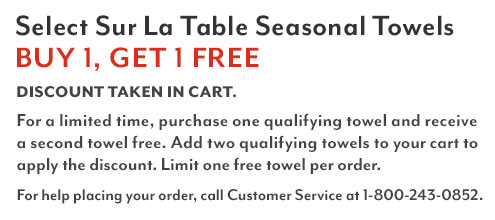 Select Sur La Table Seasonal Towels buy 1 get 1 free. Discount taken in cart. Shop all eligible items. For a limited time, purchase one qualifying towel and receive a second towel free. Add two qualifying towels to your cart to apply the discount. Limit one free towel per order. For help placing your order, call customer service at 1-800-243-0852.
