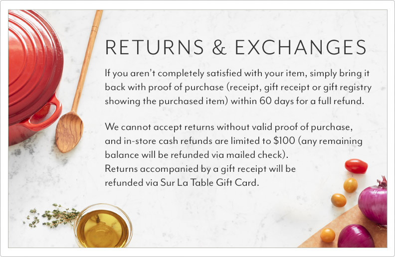 Returns and Exchanges. We guarantee the quality of the products we sell in our stores, website and catalog. If you aren't completely satisfied with your item, simply bring it back with proof of purchase (receipt, gift receipt orgift registry showing the purchased item) within 60 days for a full refund. We cannot accept returns without valid proof of purchase, and in-store cash refunds are limited to $100 (any remainingbalance will be refunded via mailed check). Returns accompanied by a gift receipt will be refunded via Sur La Table GiftCard.