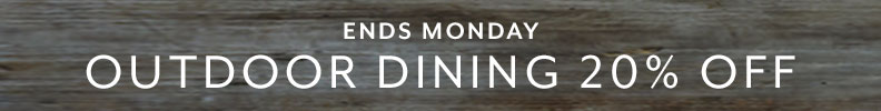 Ends Monday Outdoor Dining 20% off.