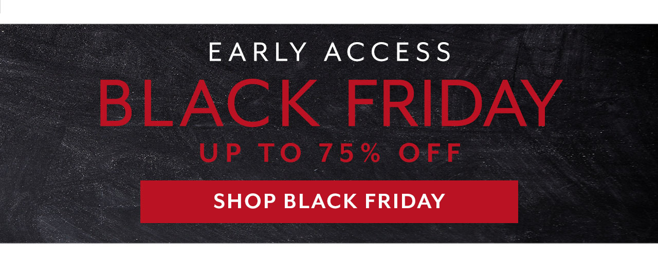 Early Access Black Friday up to 75% off, shop Black Friday.