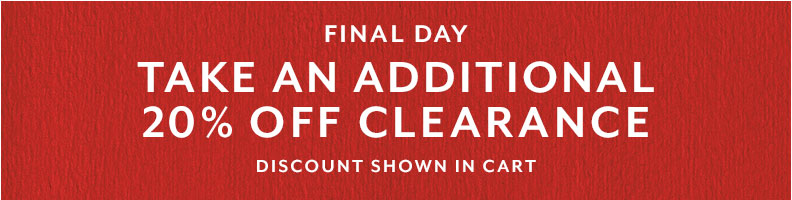 Final day Take an additional 20% off Clearance, price shown in cart.