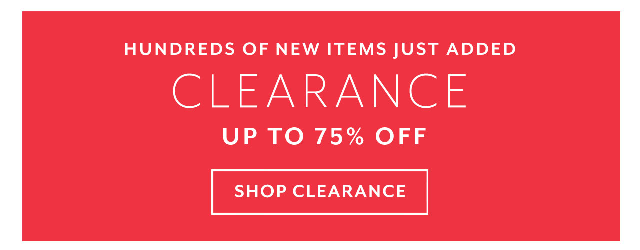 Hundreds of new items just added. Clearance up to 75% off, shop clearance.