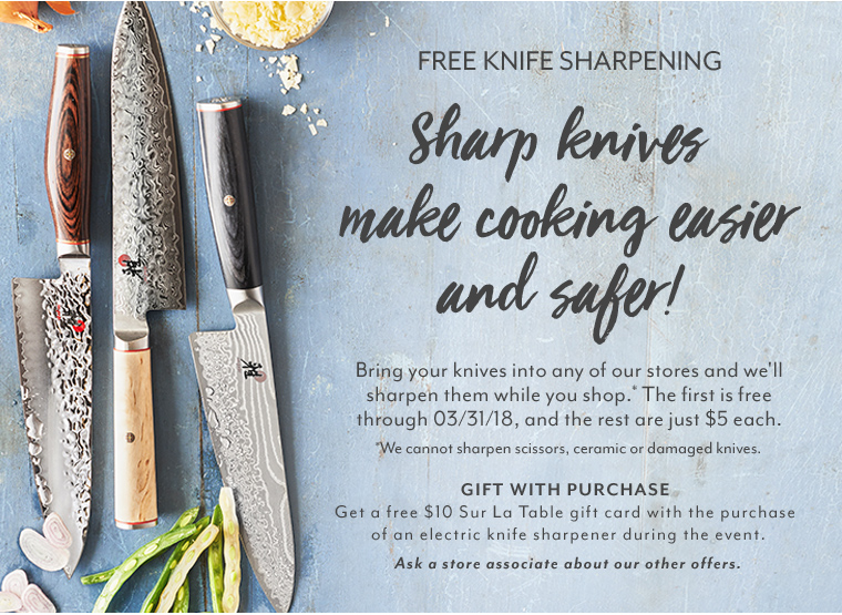 Free Knife Sharpening. Sharp knives make cooking easier and safer!  Bring your knives into any of our stores and we'll sharpen them while you shop. The first is free through 03/31/18 and the rest are just $5 each. We cannot sharpen scissors, ceramic or damaged knives.