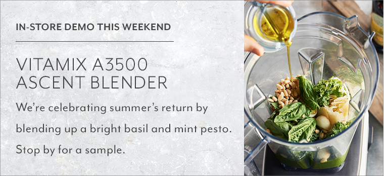 In store demo this weekend Vitamix A3500 Ascent Blender. We're celebrating summer's return by blending up a bright basil and mint pesto. Stop by for a sample.