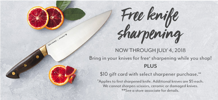 Free Knife Sharpening now through July 4, 2018. Bring in your knives for free sharpening while you shop! Plus get a $10 gift card with select sharpener purchase.  Applies to first sharpened knife. Additional knives are $5 each. We cannot sharpen scissors, ceramic or damaged knives. See store associate for details.