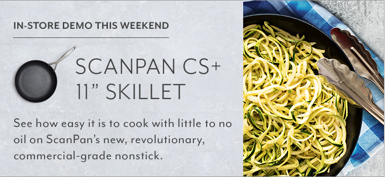 In-store demo this weekend Scanpan CS+ 11 inch skillet. See how easy it is to cook with little to no oil on Scanpan's new, revolutionary, commercial-grade nonstick.