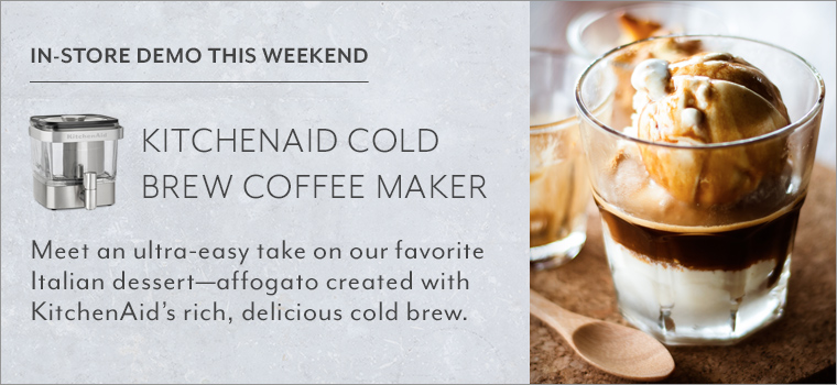 In-store demo this weekend KitchenAid Cold Brew Coffee Maker. Meet an ultry-easy take on our favorite Italian dessert - affogato created with KitchenAid's rich, delicious cold brew.
