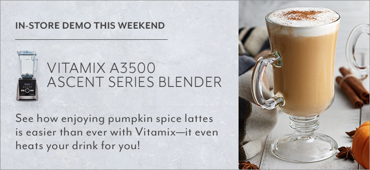 In store demo this weekend Vitamix A3500 Ascent series blender. See how enjoying pumpkin spice lattes is easier than ever with Vitamix, it even heats your drink for you!