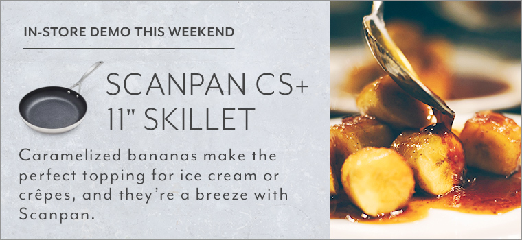 In store demo this weekend Scanpan CS+ 11 inch skillet. Caramelized bananas make the perfect topping for ice cream or crepes, and they're a breeze with Scanpan.