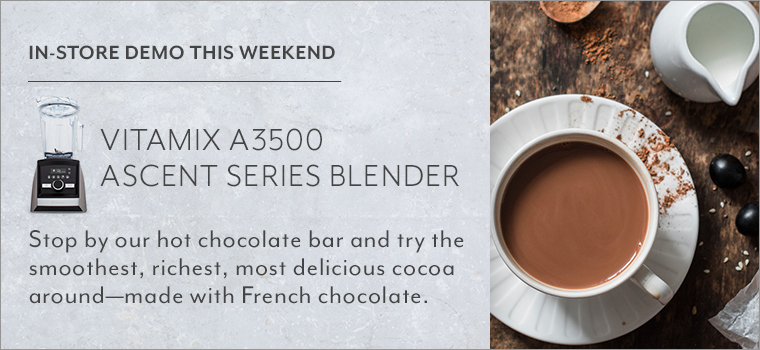 In store demo this weekend Vitamix A3500 Ascent series blender. Stop by our hot chocolate bar and try the smoothest, riches, most delicious cocoa around, made with French chocolate.