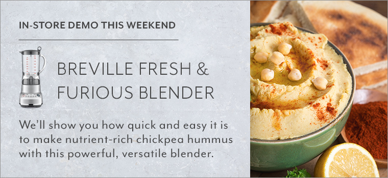 In-Store Demo this weekend. Breville Fresh and furious blender. We'll show you how quick and easy it is o make nutrient-rich chickpea hummas with this powerful, versatile blender.