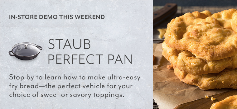 In Stores demo This Weekend: Staub Perfect Pan. Stop by to learn how to make ultra-easy fry bread, the perfect vehicle for your choice of sweet or savory toppings.