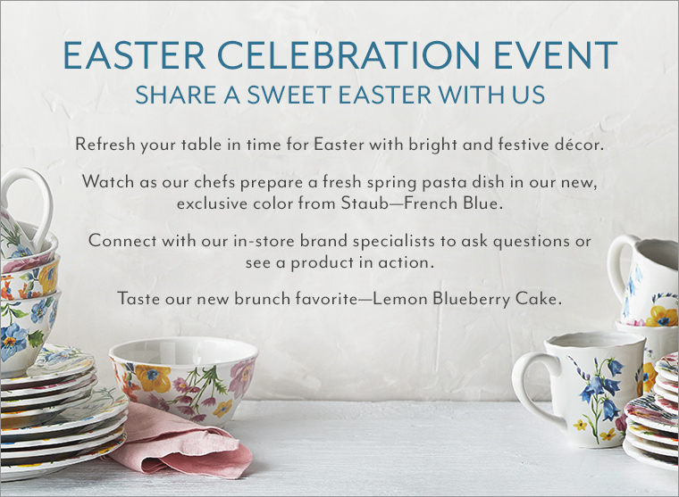 Easter Celebration Event. Share a sweet easter with us. Refresh your table in time for Easter with bright and festive decor. Watch as our chefs prepare a fresh spring pasta dish in our new, exclusive color from Staub-French Blue. Connect with our in-store brand specialists to ask for questions or see a product in action. Taste our new brunch favorite, Lemon Blueberry Cake.